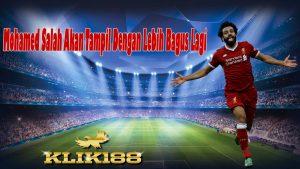 Mohamed Salah Akan Tampil Dengan Lebih Bagus Lagi