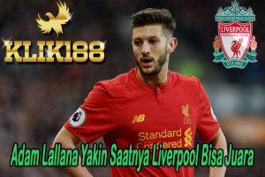 Adam Lallana Yakin Ini Saatnya Liverpool Bisa Juara