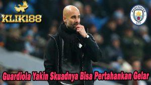 Guardiola Yakin Skuadnya Bisa Pertahankan Gelar