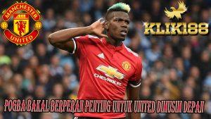 Pogba Bakal Berperan Penting Untuk United Dimusim Depan